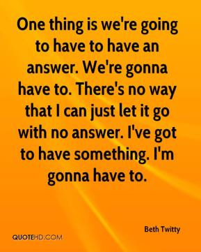 Beth Twitty - One thing is we're going to have to have an answer. We're gonna have to. There's no way that I can just let it go with no answer. I've got to have something. I'm gonna have to.