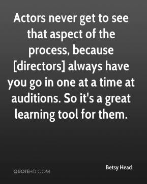 Betsy Head - Actors never get to see that aspect of the process, because [directors] always have you go in one at a time at auditions. So it's a great learning tool for them.