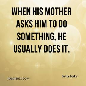 Betty Blake - When his mother asks him to do something, he usually does it.