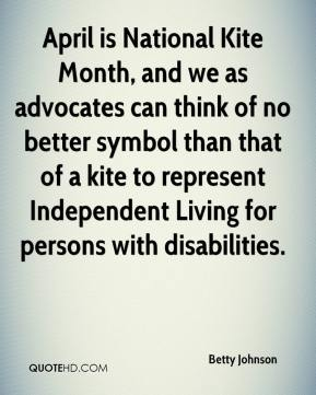Betty Johnson - April is National Kite Month, and we as advocates can think of no better symbol than that of a kite to represent Independent Living for persons with disabilities.