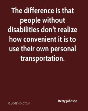 Betty Johnson - The difference is that people without disabilities don't realize how convenient it is to use their own personal transportation.