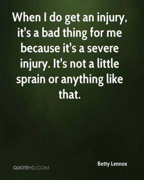 Betty Lennox - When I do get an injury, it's a bad thing for me because it's a severe injury. It's not a little sprain or anything like that.