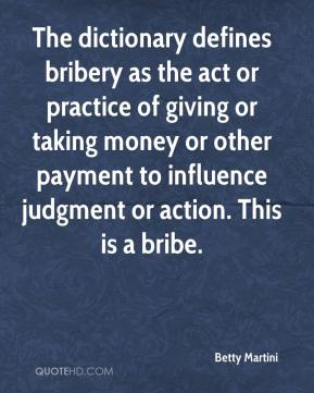 Betty Martini - The dictionary defines bribery as the act or practice of giving or taking money or other payment to influence judgment or action. This is a bribe.