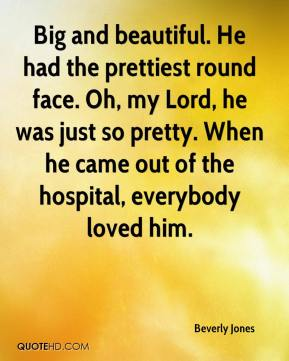 Beverly Jones - Big and beautiful. He had the prettiest round face. Oh, my Lord, he was just so pretty. When he came out of the hospital, everybody loved him.