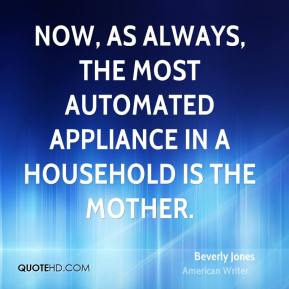 Beverly Jones - Now, as always, the most automated appliance in a household is the mother.