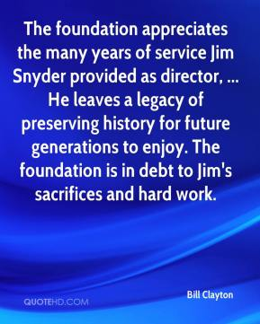 Bill Clayton - The foundation appreciates the many years of service Jim Snyder provided as director, ... He leaves a legacy of preserving history for future generations to enjoy. The foundation is in debt to Jim's sacrifices and hard work.