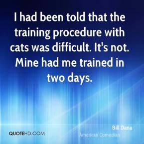 Bill Dana - I had been told that the training procedure with cats was difficult. It's not. Mine had me trained in two days.