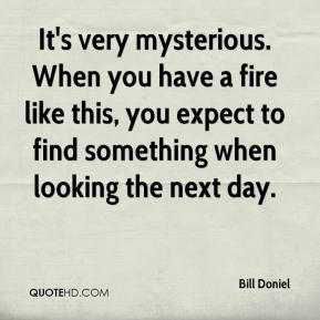 Bill Doniel - It's very mysterious. When you have a fire like this, you expect to find something when looking the next day.