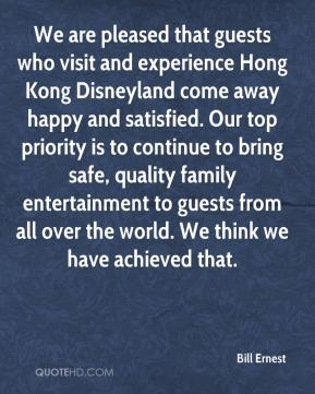 Bill Ernest - We are pleased that guests who visit and experience Hong Kong Disneyland come away happy and satisfied. Our top priority is to continue to bring safe, quality family entertainment to guests from all over the world. We think we have achieved that.