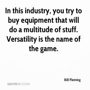 Bill Fleming - In this industry, you try to buy equipment that will do a multitude of stuff. Versatility is the name of the game.