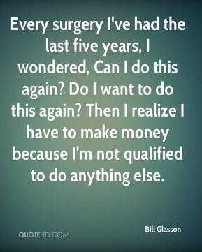 Bill Glasson - Every surgery I've had the last five years, I wondered, Can I do this again? Do I want to do this again? Then I realize I have to make money because I'm not qualified to do anything else.