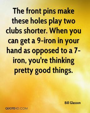Bill Glasson - The front pins make these holes play two clubs shorter. When you can get a 9-iron in your hand as opposed to a 7-iron, you're thinking pretty good things.