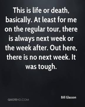 Bill Glasson - This is life or death, basically. At least for me on the regular tour, there is always next week or the week after. Out here, there is no next week. It was tough.