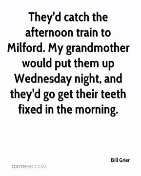 Bill Grier - They'd catch the afternoon train to Milford. My grandmother would put them up Wednesday night, and they'd go get their teeth fixed in the morning.