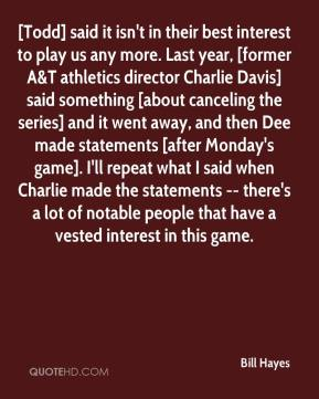 Bill Hayes - [Todd] said it isn't in their best interest to play us any more. Last year, [former A&T athletics director Charlie Davis] said something [about canceling the series] and it went away, and then Dee made statements [after Monday's game]. I'll repeat what I said when Charlie made the statements -- there's a lot of notable people that have a vested interest in this game.