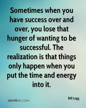 Bill Legg - Sometimes when you have success over and over, you lose that hunger of wanting to be successful. The realization is that things only happen when you put the time and energy into it.
