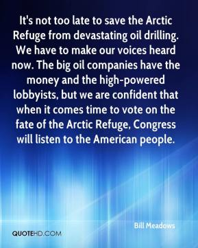 Bill Meadows - It's not too late to save the Arctic Refuge from devastating oil drilling. We have to make our voices heard now. The big oil companies have the money and the high-powered lobbyists, but we are confident that when it comes time to vote on the fate of the Arctic Refuge, Congress will listen to the American people.