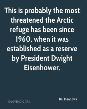 Bill Meadows - This is probably the most threatened the Arctic refuge has been since 1960, when it was established as a reserve by President Dwight Eisenhower.