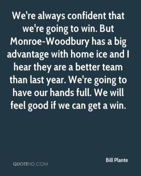 Bill Plante - We're always confident that we're going to win. But Monroe-Woodbury has a big advantage with home ice and I hear they are a better team than last year. We're going to have our hands full. We will feel good if we can get a win.
