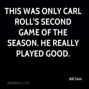 Bill Torni - This was only Carl Roll's second game of the season. He really played good.