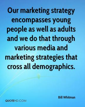 Bill Whitman - Our marketing strategy encompasses young people as well as adults and we do that through various media and marketing strategies that cross all demographics.