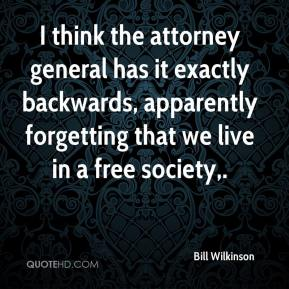 Bill Wilkinson - I think the attorney general has it exactly backwards, apparently forgetting that we live in a free society.