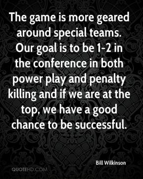 Bill Wilkinson - The game is more geared around special teams. Our goal is to be 1-2 in the conference in both power play and penalty killing and if we are at the top, we have a good chance to be successful.