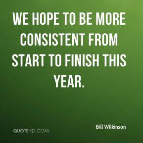 Bill Wilkinson - We hope to be more consistent from start to finish this year.