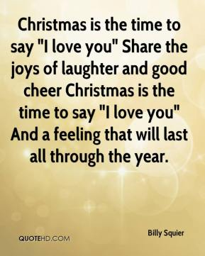 "Billy Squier - Christmas is the time to say ""I love you"" Share the joys of laughter and good cheer Christmas is the time to say ""I love you"" And a feeling that will last all through the year."