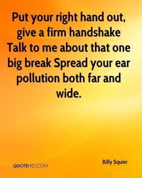 Put your right hand out, give a firm handshake Talk to me about that one big break Spread your ear pollution both far and wide.