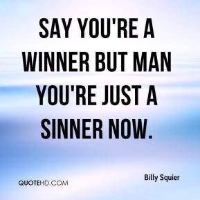 Say you're a winner but man you're just a sinner now.