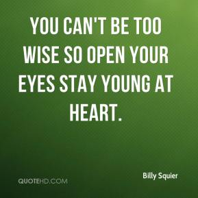 You can't be too wise So open your eyes Stay young at heart.