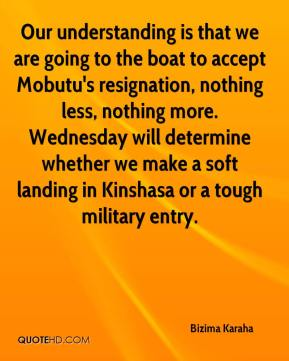 Bizima Karaha - Our understanding is that we are going to the boat to accept Mobutu's resignation, nothing less, nothing more. Wednesday will determine whether we make a soft landing in Kinshasa or a tough military entry.
