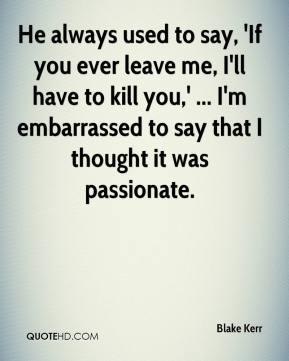He always used to say, 'If you ever leave me, I'll have to kill you,' ... I'm embarrassed to say that I thought it was passionate.