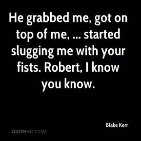 He grabbed me, got on top of me, ... started slugging me with your fists. Robert, I know you know.