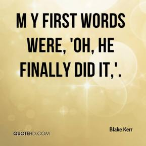 M y first words were, 'Oh, he finally did it,'.