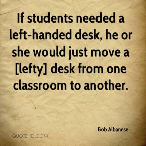 Bob Albanese - If students needed a left-handed desk, he or she would just move a [lefty] desk from one classroom to another.