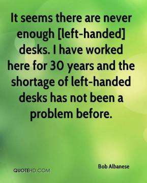 Bob Albanese - It seems there are never enough [left-handed] desks. I have worked here for 30 years and the shortage of left-handed desks has not been a problem before.