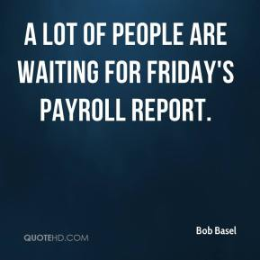 Bob Basel - A lot of people are waiting for Friday's payroll report.