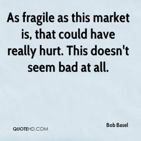 Bob Basel - As fragile as this market is, that could have really hurt. This doesn't seem bad at all.