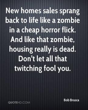 Bob Brusca - New homes sales sprang back to life like a zombie in a cheap horror flick. And like that zombie, housing really is dead. Don't let all that twitching fool you.