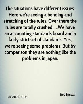 Bob Brusca - The situations have different issues. Here we're seeing a bending and stretching of the rules. Over there the rules are totally crushed. ...We have an accounting standards board and a fairly strict set of standards. Yes, we're seeing some problems. But by comparison they are nothing like the problems in Japan.