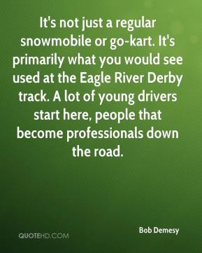 Bob Demesy - It's not just a regular snowmobile or go-kart. It's primarily what you would see used at the Eagle River Derby track. A lot of young drivers start here, people that become professionals down the road.