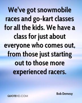 Bob Demesy - We've got snowmobile races and go-kart classes for all the kids. We have a class for just about everyone who comes out, from those just starting out to those more experienced racers.