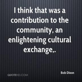 Bob Dixon - I think that was a contribution to the community, an enlightening cultural exchange.