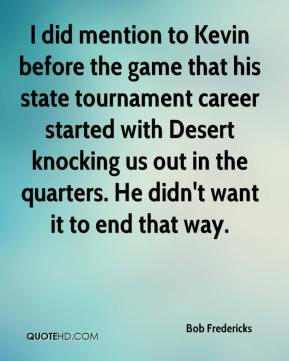 Bob Fredericks - I did mention to Kevin before the game that his state tournament career started with Desert knocking us out in the quarters. He didn't want it to end that way.