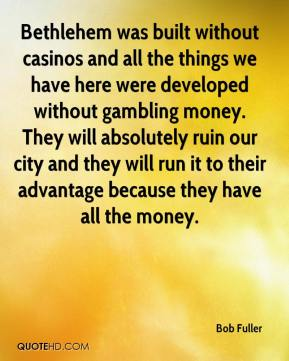 Bob Fuller - Bethlehem was built without casinos and all the things we have here were developed without gambling money. They will absolutely ruin our city and they will run it to their advantage because they have all the money.