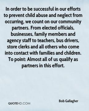 Bob Gallagher - In order to be successful in our efforts to prevent child abuse and neglect from occurring, we count on our community partners. From elected officials, businesses, family members and agency staff to teachers, bus drivers, store clerks and all others who come into contact with families and children. To point: Almost all of us qualify as partners in this effort.