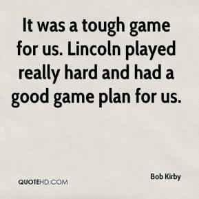 Bob Kirby - It was a tough game for us. Lincoln played really hard and had a good game plan for us.