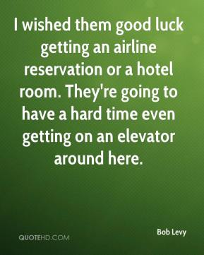 Bob Levy - I wished them good luck getting an airline reservation or a hotel room. They're going to have a hard time even getting on an elevator around here.